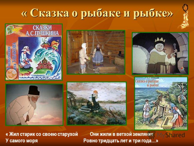« Сказка о рыбаке и рыбке» « Жил старик со своею старухой Они жили в ветхой землянке У самого моря Ровно тридцать лет и три года…»