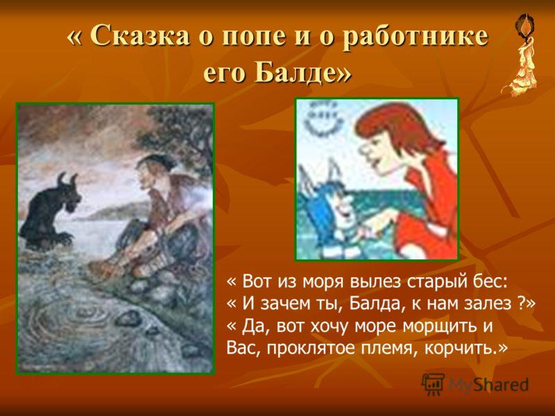 « Сказка о попе и о работнике его Балде» « Вот из моря вылез старый бес: « И зачем ты, Балда, к нам залез ?» « Да, вот хочу море морщить и Вас, проклятое племя, корчить.»