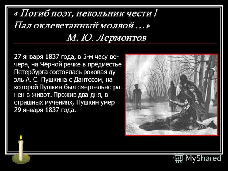 « Погиб поэт, невольник чести ! Пал оклеветанный молвой …» М. Ю. Лермонтов 27 января 1837 года, в 5-м часу ве- чера, на Чёрной речке в предместье Петербурга состоялась роковая ду- эль А. С. Пушкина с Дантесом, на которой Пушкин был смертельно ра- нен