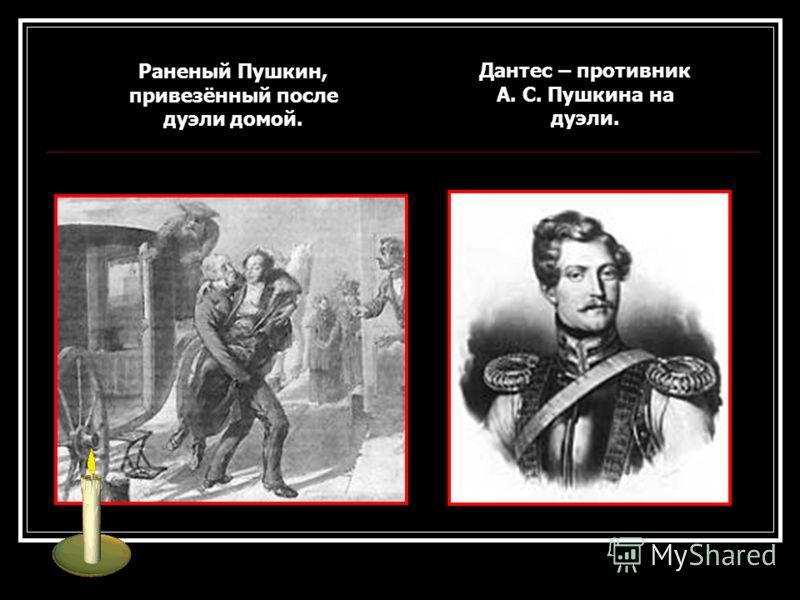 Дантес – противник А. С. Пушкина на дуэли. Раненый Пушкин, привезённый после дуэли домой.