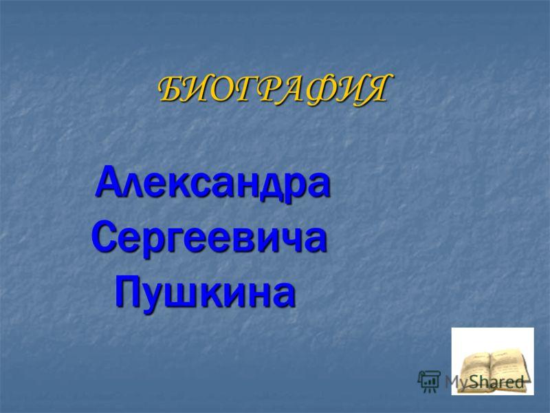 БИОГРАФИЯ Александра Александра Сергеевича Сергеевича Пушкина Пушкина