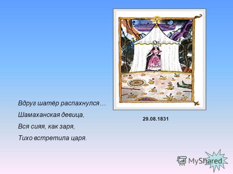 Вдруг шатёр распахнулся… Шамаханская девица, Вся сияя, как заря, Тихо встретила царя. 29.08.1831