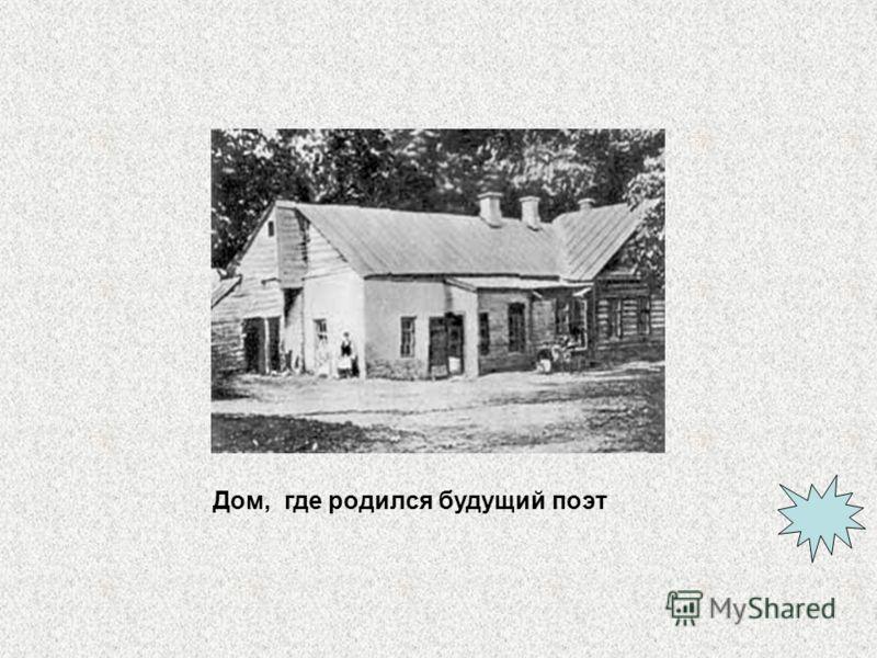 Дом, где родился будущий поэт