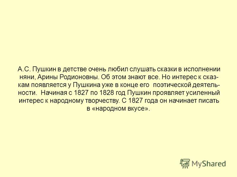 А.С. Пушкин в детстве очень любил слушать сказки в исполнении няни, Арины Родионовны. Об этом знают все. Но интерес к сказ- кам появляется у Пушкина уже в конце его поэтической деятель- ности. Начиная с 1827 по 1828 год Пушкин проявляет усиленный инт