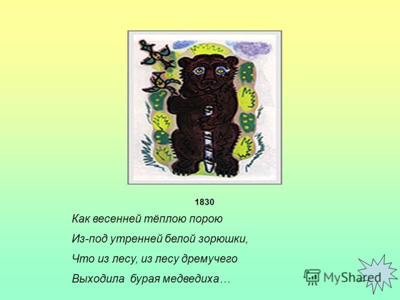 К ою Как весенней тёплою порою Из-под утренней белой зорюшки, Что из лесу, из лесу дремучего Выходила бурая медведиха… 1830