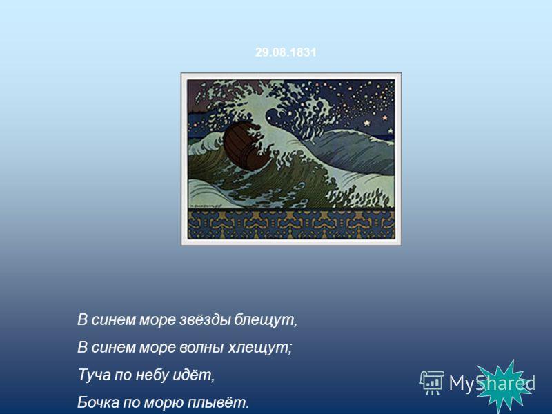 В синем море звёзды блещут, В синем море волны хлещут; Туча по небу идёт, Бочка по морю плывёт. 29.08.1831