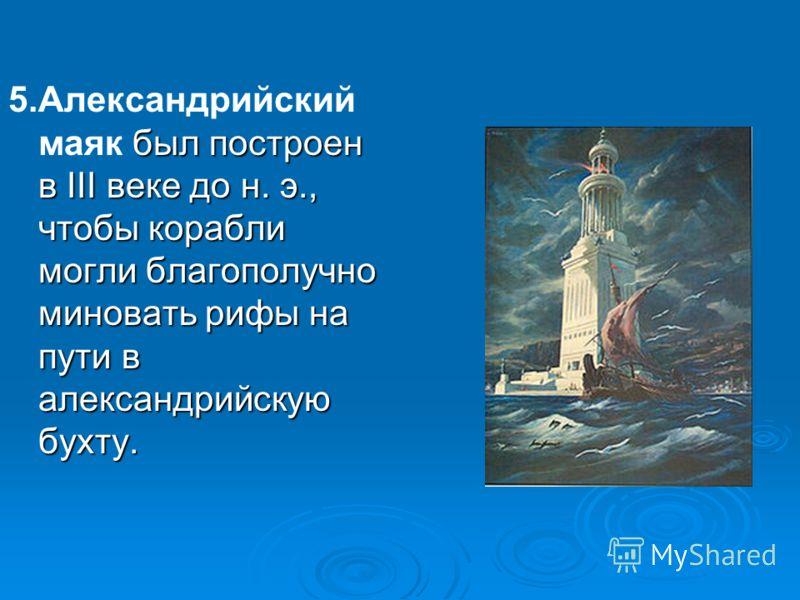 5.Александрийский маяк был построен в III веке до н. э., чтобы корабли могли благополучно миновать рифы на пути в александрийскую бухту.