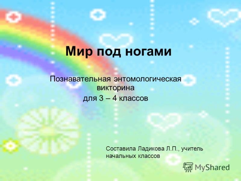Мир под ногами Познавательная энтомологическая викторина для 3 – 4 классов Составила Ладикова Л.П., учитель начальных классов