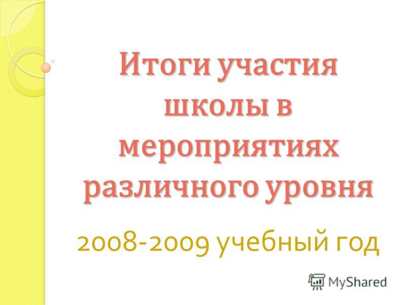 Итоги участия школы в мероприятиях различного уровня 2008-2009 учебный год