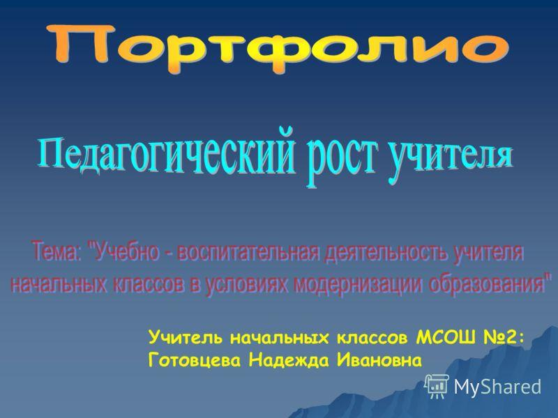 Учитель начальных классов МСОШ 2: Готовцева Надежда Ивановна