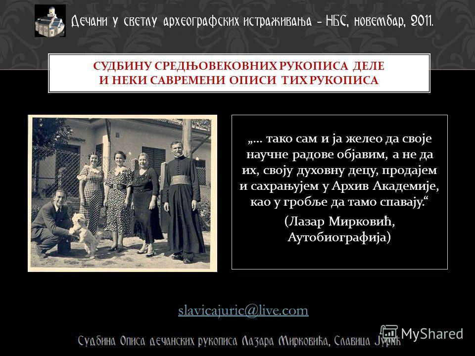 … тако сам и ја желео да своје научне радове објавим, а не да их, своју духовну децу, продајем и сахрањујем у Архив Академије, као у гробље да тамо спавају. ( Лазар Мирковић, Аутобиографија ) slavicajuric@live.com СУДБИНУ СРЕДЊОВЕКОВНИХ РУКОПИСА ДЕЛЕ
