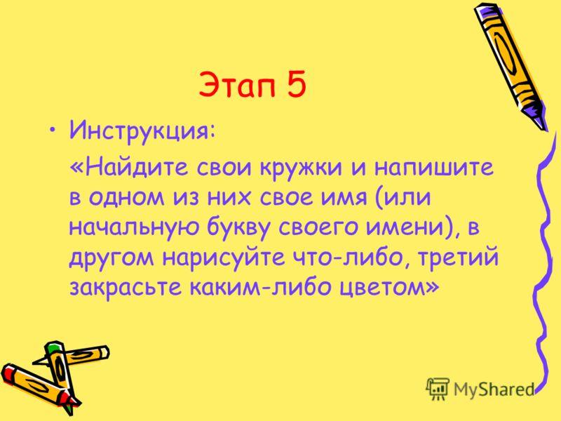 Этап 5 Инструкция: «Найдите свои кружки и напишите в одном из них свое имя (или начальную букву своего имени), в другом нарисуйте что-либо, третий закрасьте каким-либо цветом»