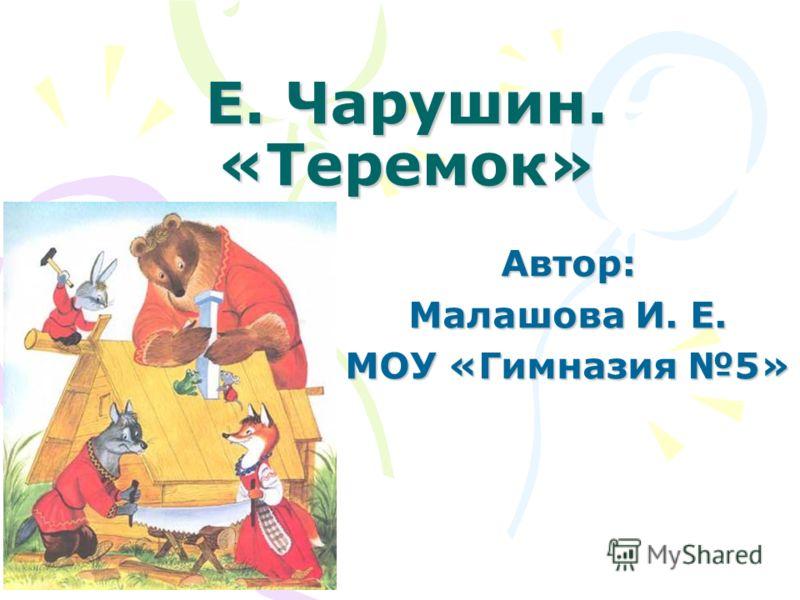 Е. Чарушин. «Теремок» Автор: Малашова И. Е. МОУ «Гимназия 5»