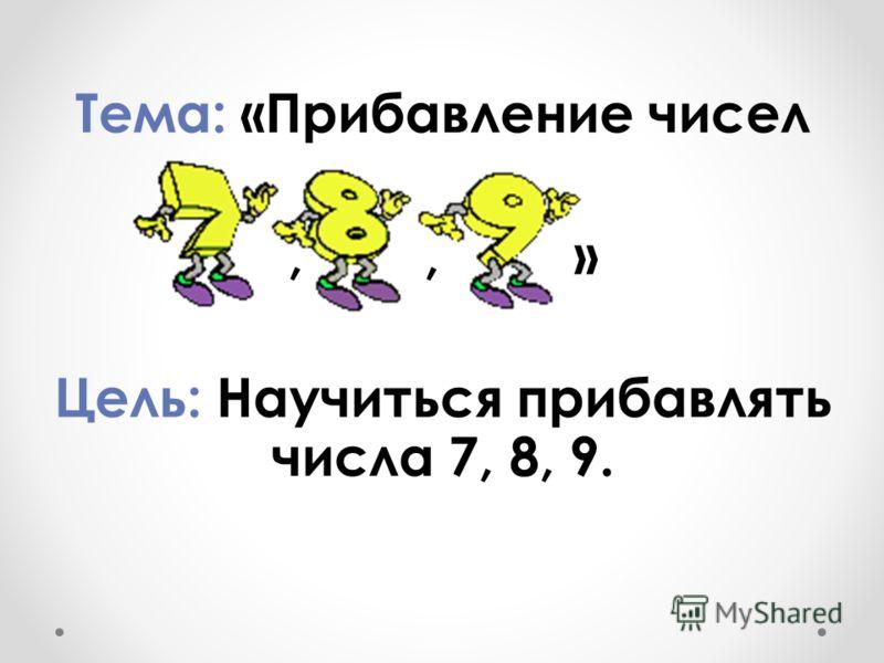 Тема: «Прибавление чисел,, » Цель: Научиться прибавлять числа 7, 8, 9.