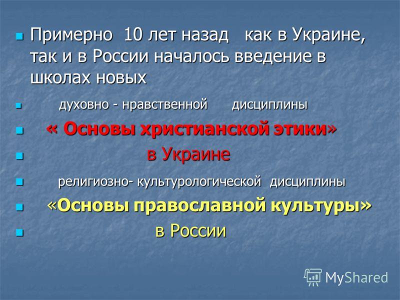 Примерно 10 лет назад как в Украине, так и в России началось введение в школах новых Примерно 10 лет назад как в Украине, так и в России началось введение в школах новых духовно - нравственной дисциплины духовно - нравственной дисциплины « Основы хри