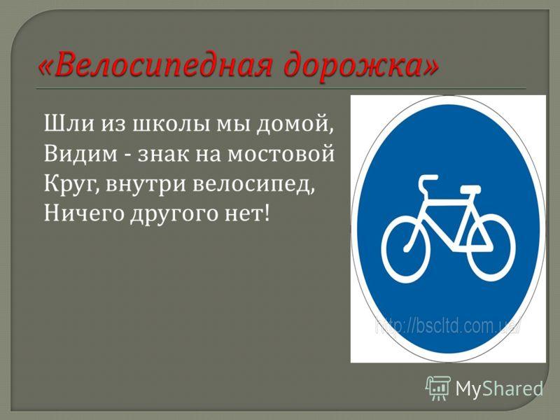 Шли из школы мы домой, Видим - знак на мостовой Круг, внутри велосипед, Ничего другого нет !