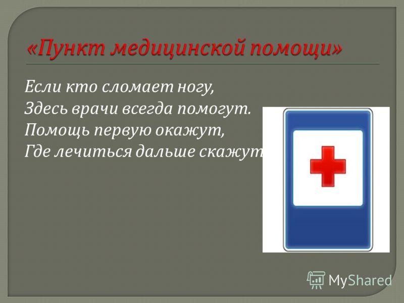 Если кто сломает ногу, Здесь врачи всегда помогут. Помощь первую окажут, Где лечиться дальше скажут !