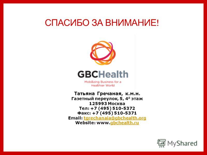 СПАСИБО ЗА ВНИМАНИЕ ! Татьяна Гречаная, к.м.н. Газетный переулок, 5, 4 й этаж 125993 Москва Тел: +7 (495) 510-5372 Факс: +7 (495) 510-5371 Email: tgrechanaia@gbchealth.orgtgrechanaia@gbchealth.org Website: www.gbchealth.rugbchealth.ru