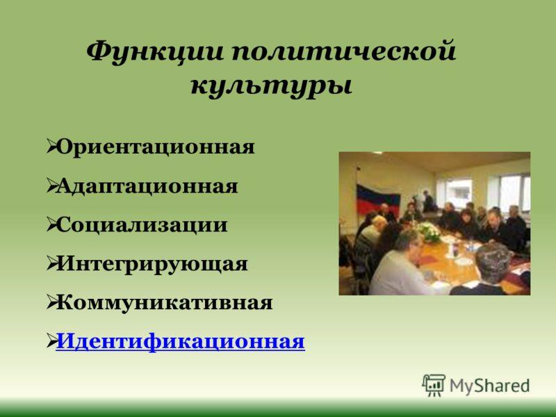 Функции политической культуры Ориентационная Адаптационная Социализации Интегрирующая Коммуникативная Идентификационная