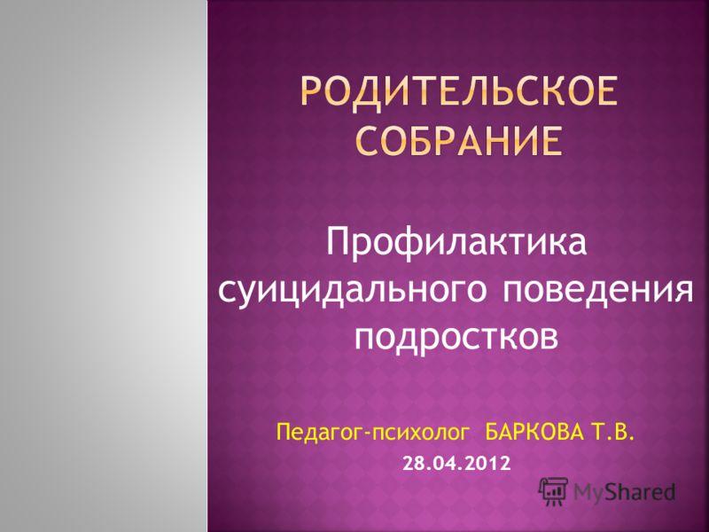 Профилактика суицидального поведения подростков Педагог-психолог БАРКОВА Т.В. 28.04.2012