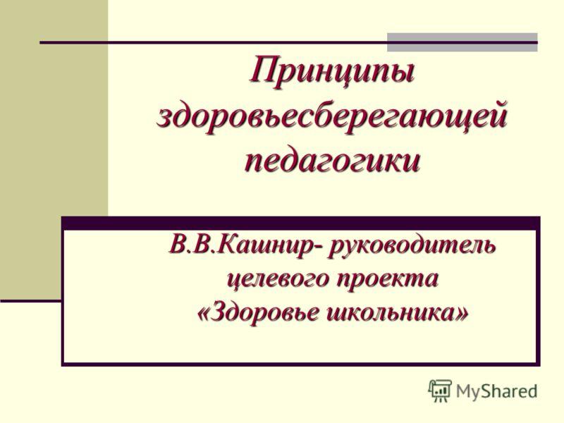 Принципы здоровьесберегающей педагогики В.В.Кашнир- руководитель целевого проекта «Здоровье школьника»
