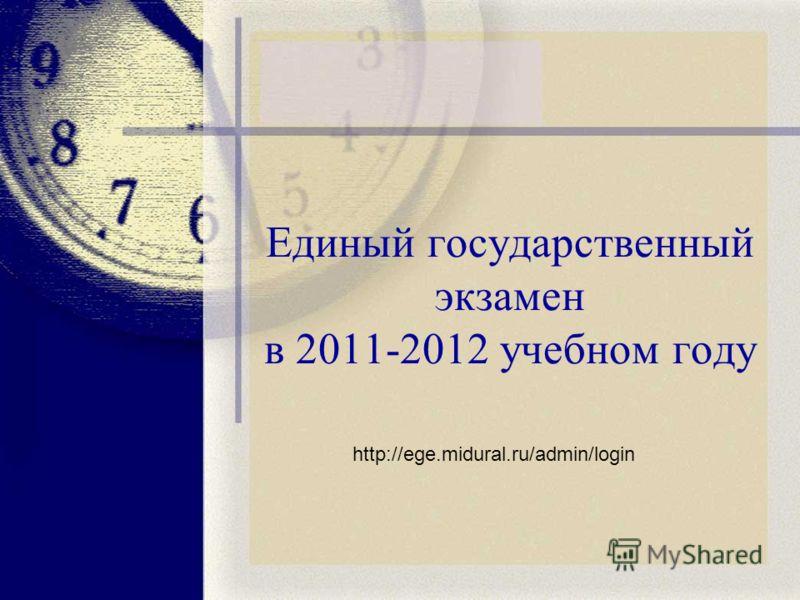 Единый государственный экзамен в 2011-2012 учебном году http://ege.midural.ru/admin/login