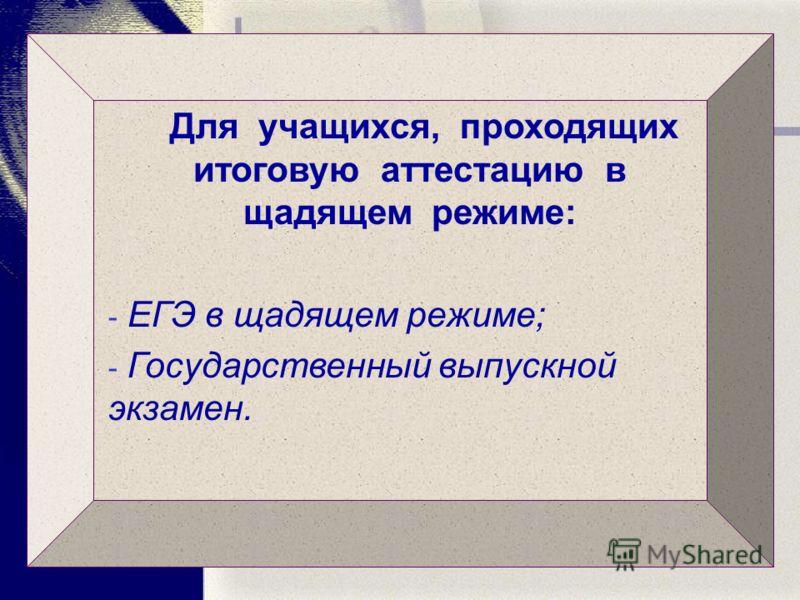 Для учащихся, проходящих итоговую аттестацию в щадящем режиме: - ЕГЭ в щадящем режиме; - Государственный выпускной экзамен.