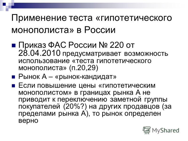 Применение теста «гипотетического монополиста» в России Приказ ФАС России 220 от 28.04.2010 предусматривает возможность использование «теста гипотетического монополиста» (п.20,29) Рынок А – «рынок-кандидат» Если повышение цены «гипотетическим монопол