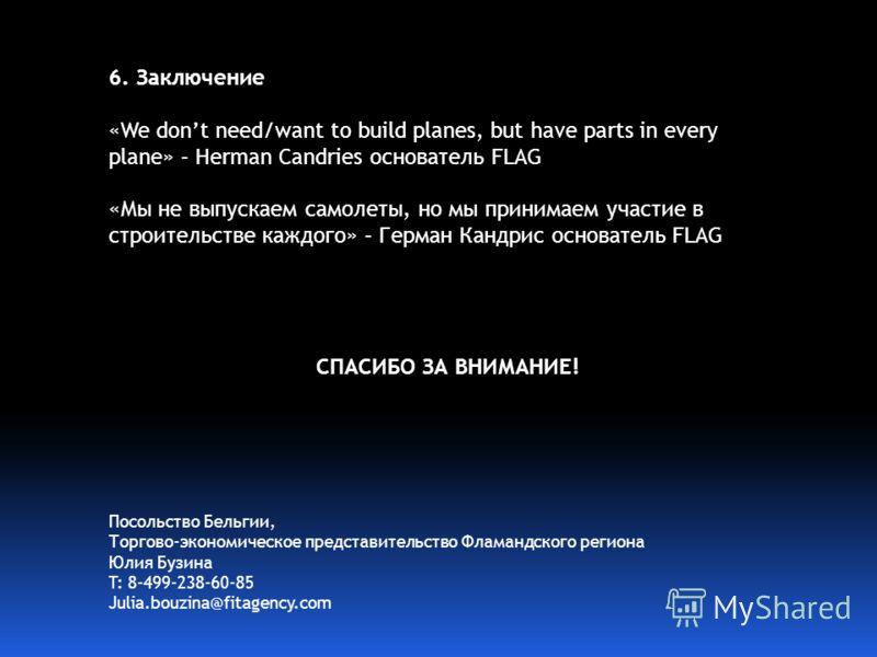 6. Заключение «We dont need/want to build planes, but have parts in every plane» – Herman Candries основатель FLAG «Мы не выпускаем самолеты, но мы принимаем участие в строительстве каждого» – Герман Кандрис основатель FLAG СПАСИБО ЗА ВНИМАНИЕ! Посол