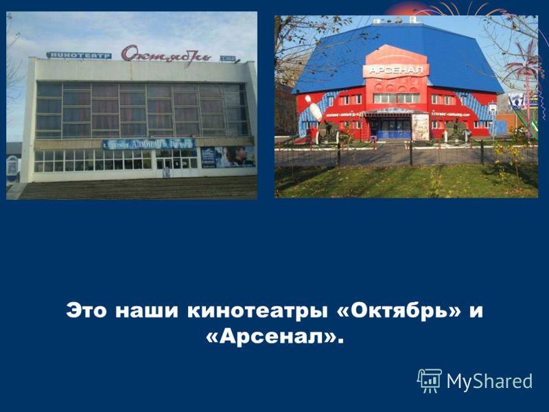 Это наши кинотеатры «Октябрь» и «Арсенал».