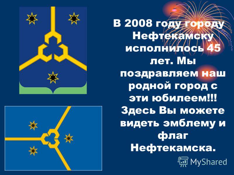 В 2008 году городу Нефтекамску исполнилось 45 лет. Мы поздравляем наш родной город с эти юбилеем!!! Здесь Вы можете видеть эмблему и флаг Нефтекамска.