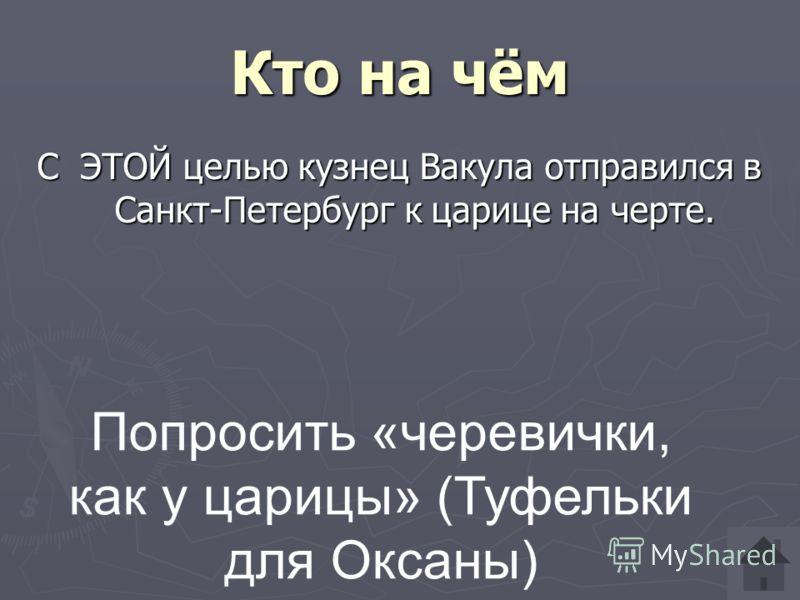 Кто на чём С ЭТОЙ целью кузнец Вакула отправился в Санкт-Петербург к царице на черте. Попросить «черевички, как у царицы» (Туфельки для Оксаны)