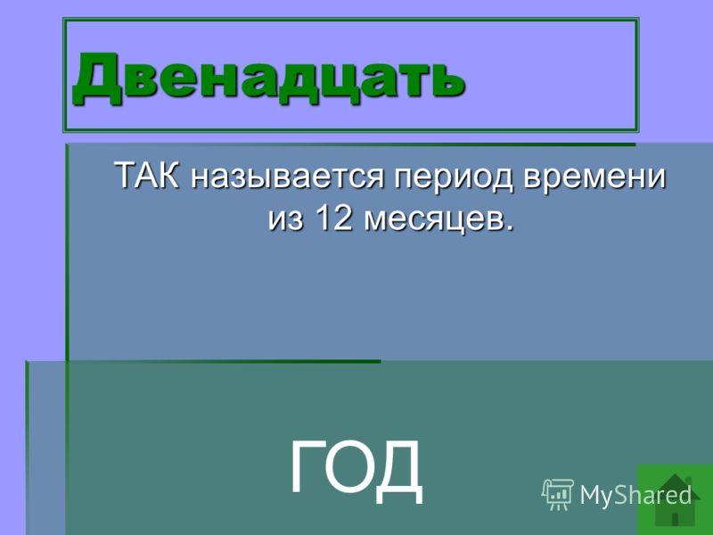 Двенадцать ТАК называется период времени из 12 месяцев. ТАК называется период времени из 12 месяцев. ГОД