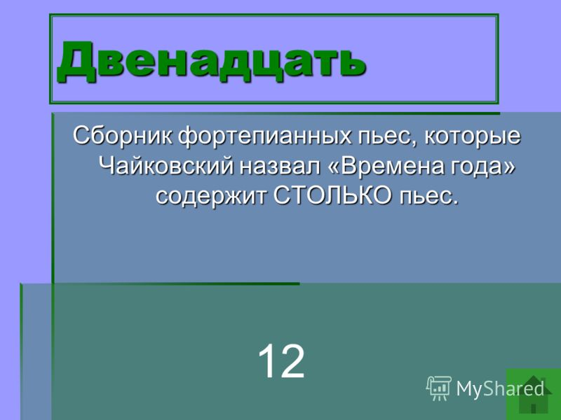 Двенадцать Сборник фортепианных пьес, которые Чайковский назвал «Времена года» содержит СТОЛЬКО пьес. 12