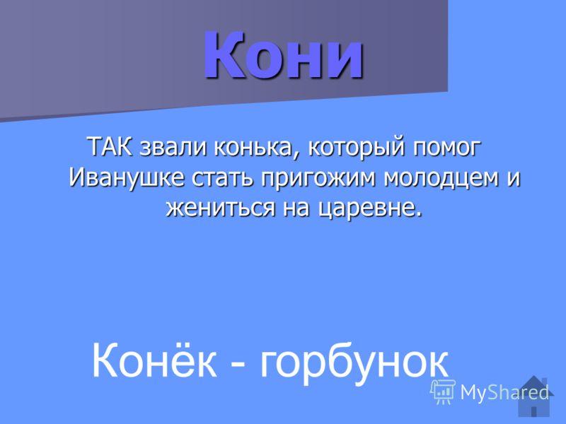 Кони ТАК звали конька, который помог Иванушке стать пригожим молодцем и жениться на царевне. Конёк - горбунок