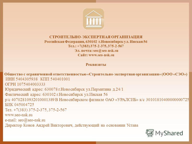 СТРОИТЕЛЬНО-ЭКСПЕРТНАЯ ОРГАНИЗАЦИЯ Российская Федерация, 630102 г.Новосибирск ул. Инская 56 Тел.: +7(383) 375-2-375, 375-2-567 Эл. почта: seo@seo-nsk.su Сайт: www.seo-nsk.su Реквизиты Общество с ограниченной ответственностью «Строительно-экспертная о