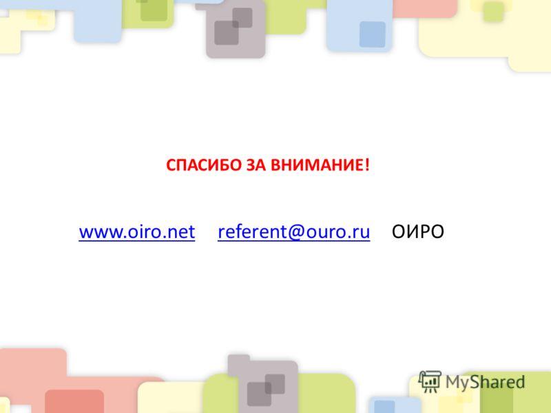 СПАСИБО ЗА ВНИМАНИЕ! www.oiro.netwww.oiro.net referent@ouro.ru ОИРОreferent@ouro.ru