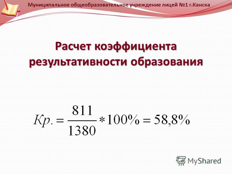 Расчет коэффициента результативности образования Муниципальное общеобразовательное учреждение лицей 1 г.Канска