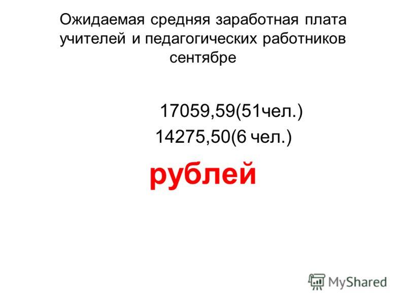 Ожидаемая средняя заработная плата учителей и педагогических работников сентябре 17059,59(51чел.) 14275,50(6 чел.) рублей