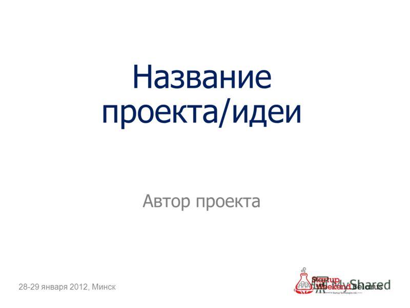 Название проекта/идеи Автор проекта 28-29 января 2012, Минск