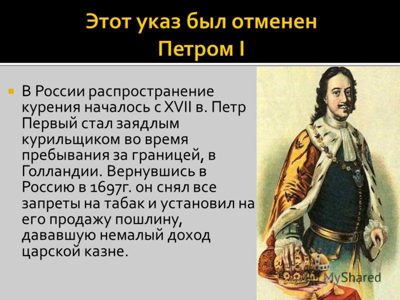 В России распространение курения началось с XVII в. Петр Первый стал заядлым курильщиком во время пребывания за границей, в Голландии. Вернувшись в Россию в 1697г. он снял все запреты на табак и установил на его продажу пошлину, дававшую немалый дохо