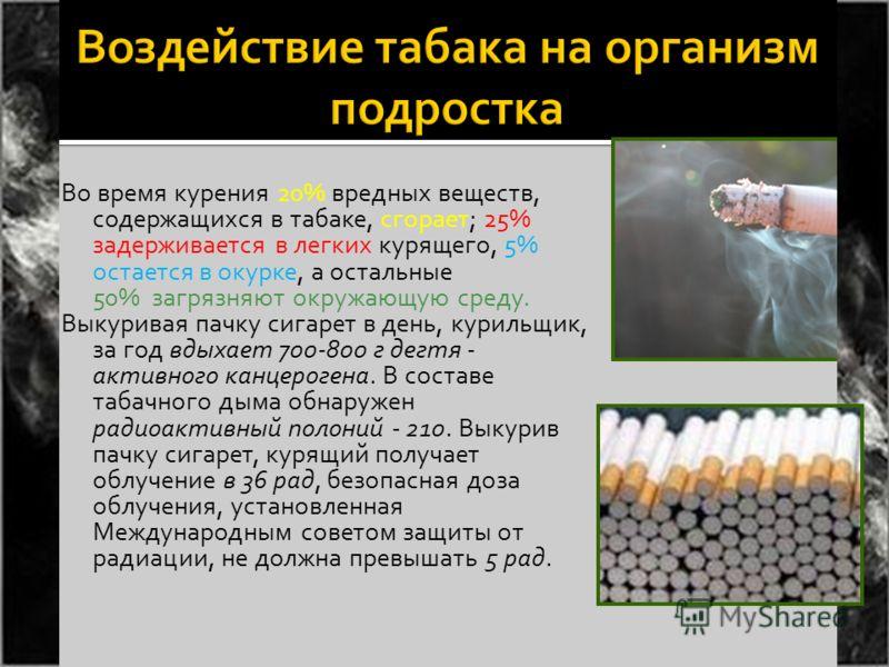 Во время курения 20% вредных веществ, содержащихся в табаке, сгорает; 25% задерживается в легких курящего, 5% остается в окурке, а остальные 50% загрязняют окружающую среду. Выкуривая пачку сигарет в день, курильщик, за год вдыхает 700-800 г дегтя -