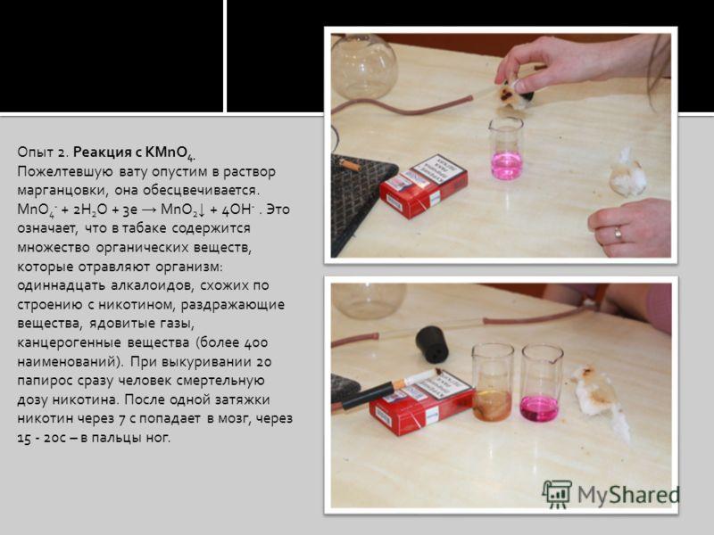 Опыт 2. Реакция с КМnО 4. Пожелтевшую вату опустим в раствор марганцовки, она обесцвечивается. MnO 4 - + 2H 2 O + 3e MnO 2 + 4OH -. Это означает, что в табаке содержится множество органических веществ, которые отравляют организм: одиннадцать алкалоид