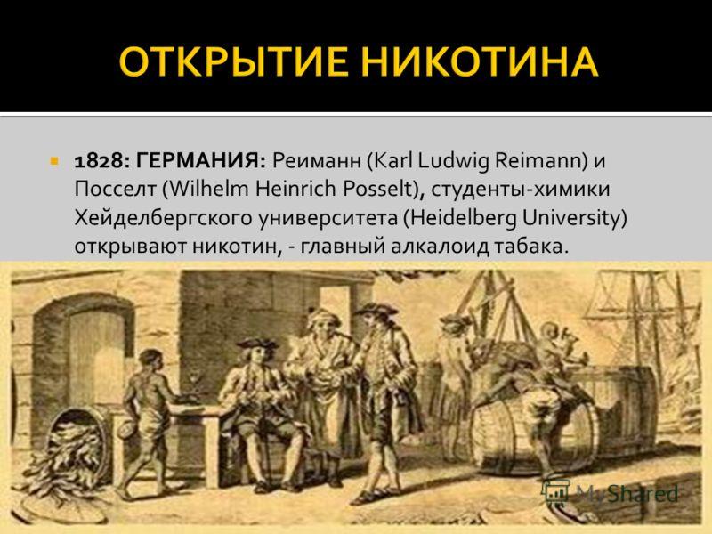 1828: ГЕРМАНИЯ: Реиманн (Karl Ludwig Reimann) и Посселт (Wilhelm Heinrich Posselt), студенты-химики Хейделбергского университета (Heidelberg University) открывают никотин, - главный алкалоид табака.