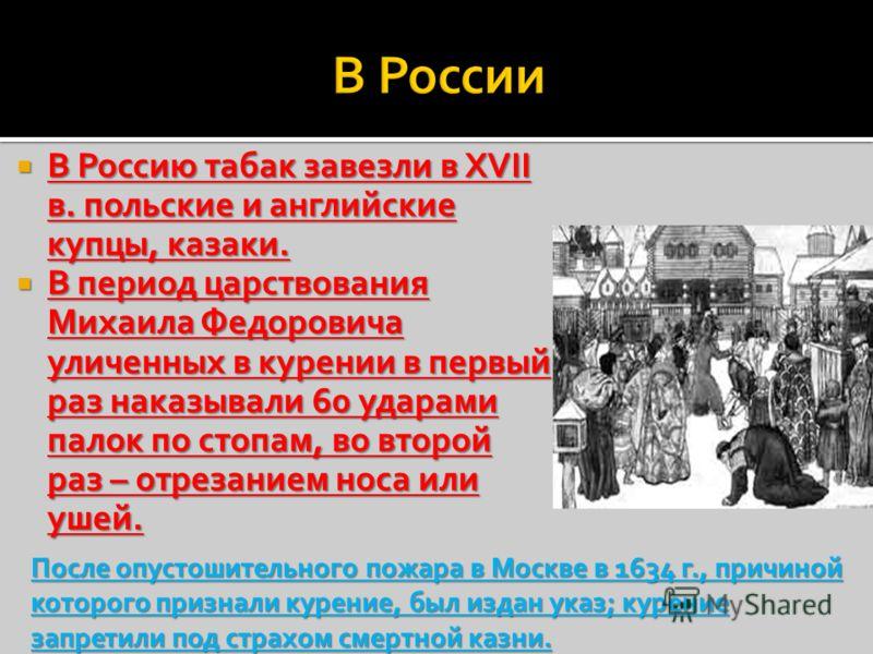 В Россию табак завезли в XVII в. польские и английские купцы, казаки. В Россию табак завезли в XVII в. польские и английские купцы, казаки. В период царствования Михаила Федоровича уличенных в курении в первый раз наказывали 60 ударами палок по стопа
