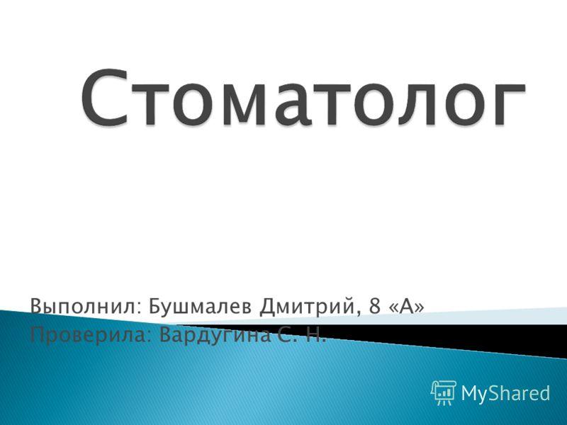 Выполнил: Бушмалев Дмитрий, 8 «А» Проверила: Вардугина С. Н.