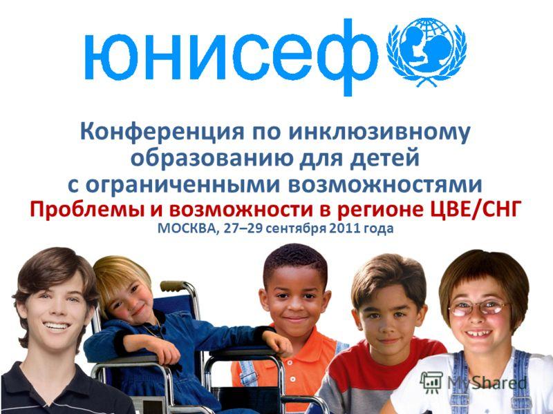 Конференция по инклюзивному образованию для детей с ограниченными возможностями Проблемы и возможности в регионе ЦВЕ/СНГ МОСКВА, 27–29 сентября 2011 года