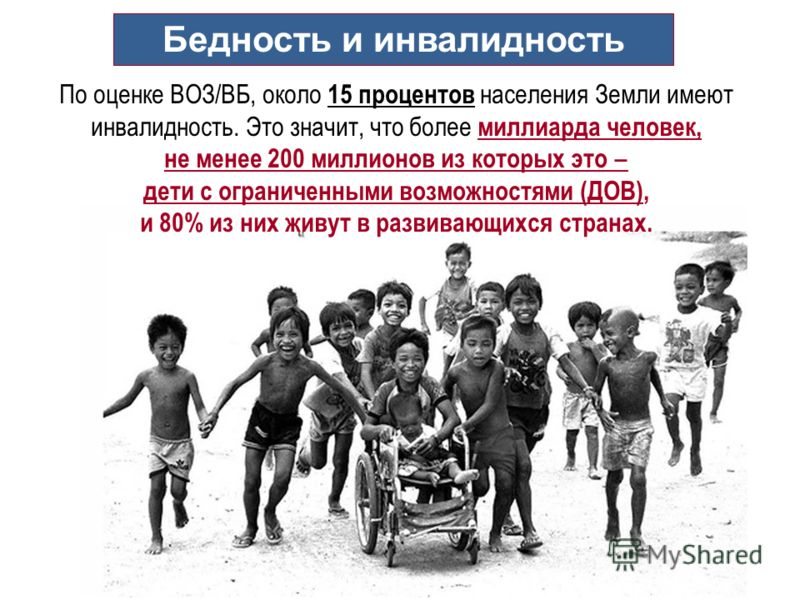 Бедность и инвалидность По оценке ВОЗ/ВБ, около 15 процентов населения Земли имеют инвалидность. Это значит, что более миллиарда человек, не менее 200 миллионов из которых это дети с ограниченными возможностями (ДОВ), и 80% из них живут в развивающих