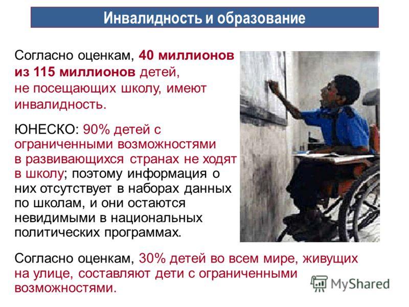 Инвалидность и образование Согласно оценкам, 40 миллионов из 115 миллионов детей, не посещающих школу, имеют инвалидность. ЮНЕСКО: 90% детей с ограниченными возможностями в развивающихся странах не ходят в школу; поэтому информация о них отсутствует