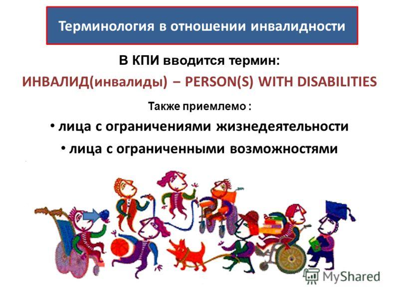 В КПИ вводится термин: ИНВАЛИД(инвалиды) PERSON(S) WITH DISABILITIES Также приемлемо : лица с ограничениями жизнедеятельности лица с ограниченными возможностями Терминология в отношении инвалидности
